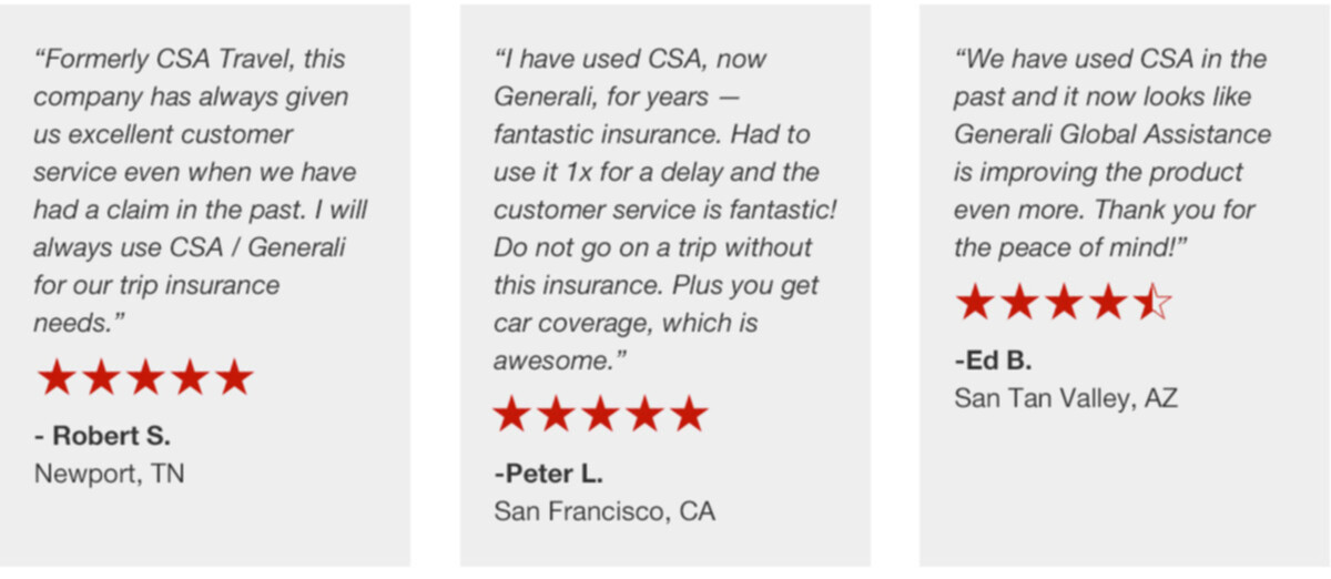 "CSA Travel Protection/Generali Global Assistance reviews: ""Formerly CSA Travel, this company has always given us excellent customer service even when we have had a claim in the past. I will always use CSA / Generali for our trip insurance needs."" , ""I have used CSA, now Generali, for years — fantastic insurance. Had to use it 1x for a delay and the customer service is fantastic! Do not go on a trip without this insurance. Plus you get car coverage, which is awesome."" , ""We have used CSA in the past and it now looks like Generali Global Assistance is improving the product even more. Thank you for the peace of mind!"""