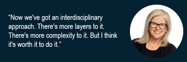 Now weve got an interdisciplinary approach. Theres more layers to it. Theres more complexity to it. But I think its worth it to do it.