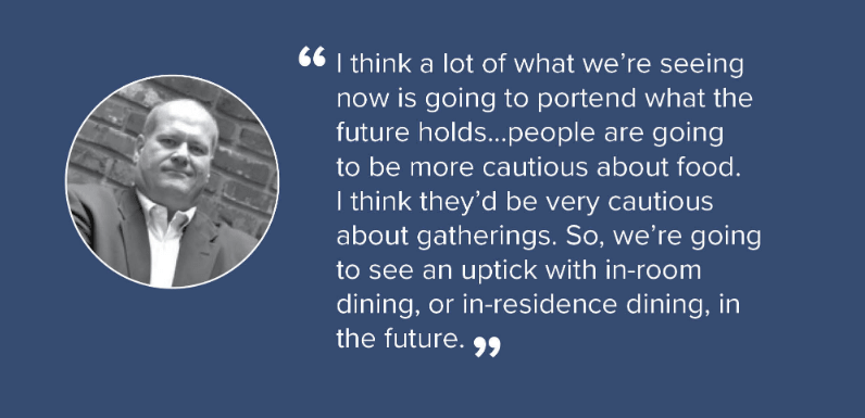 """""""I think a lot of what we're seeing now is going to portend what the future holds... People are going to be more cautious about food. I think they'd be very cautious about gatherings. So, we're going to see an uptick with in-room dining, or in-residence dining, in the future."""""""