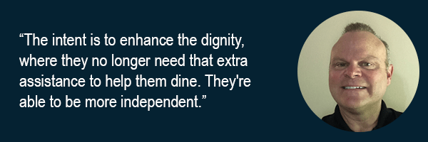 The intent is to enhance the dignity, where they no longer need that extra assistance to help them dine. Theyre able to be more independent.