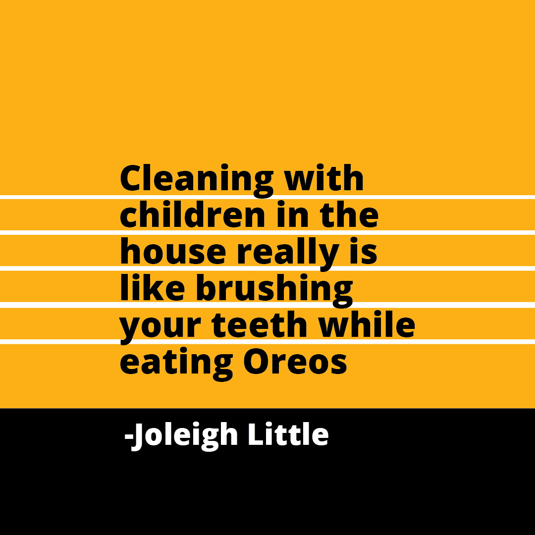 Quote: Cleaning with children in the house really is like brushing your teeth while eating Oreos