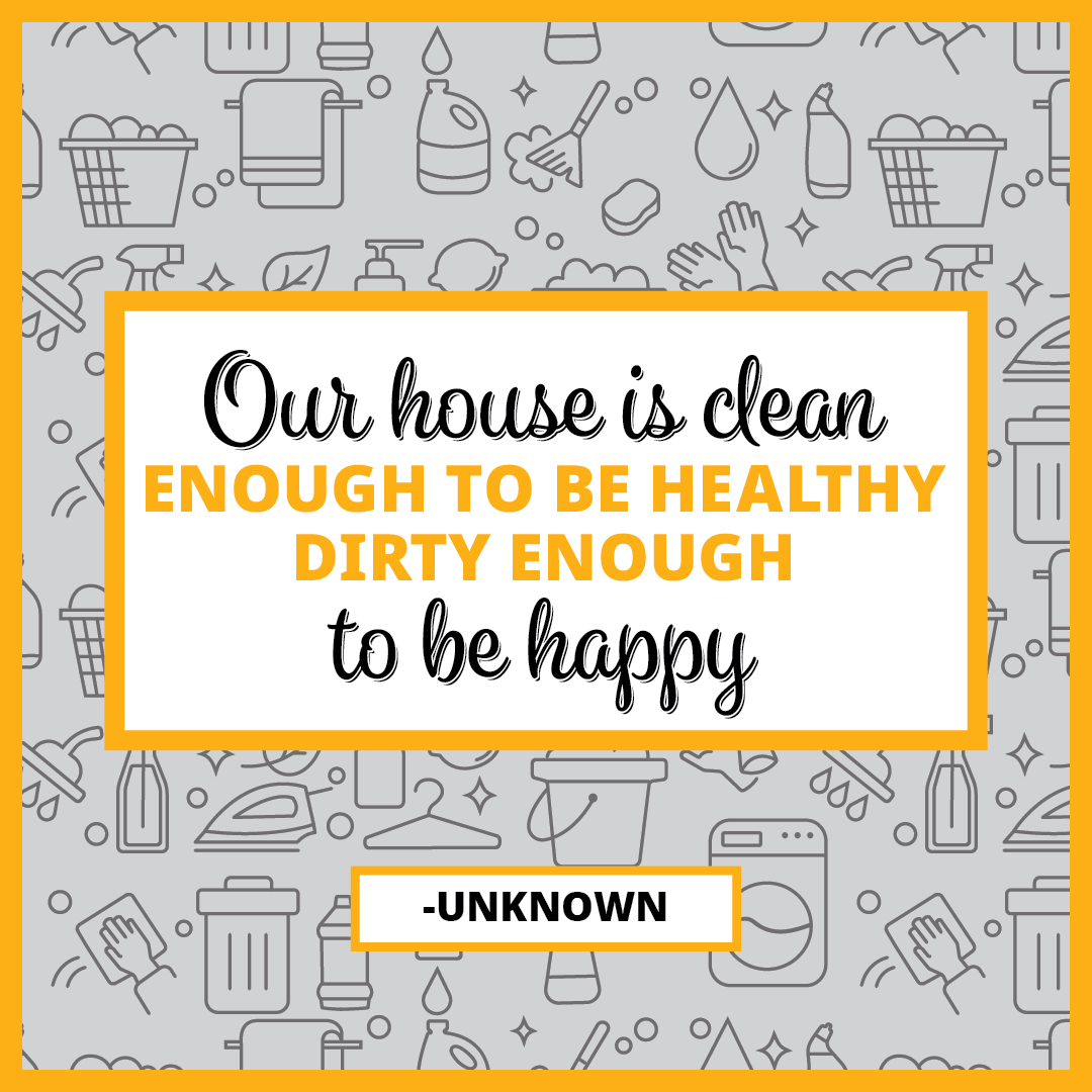 Quote: Our house is clean enough to be healthy. Dirty enough to be happy
