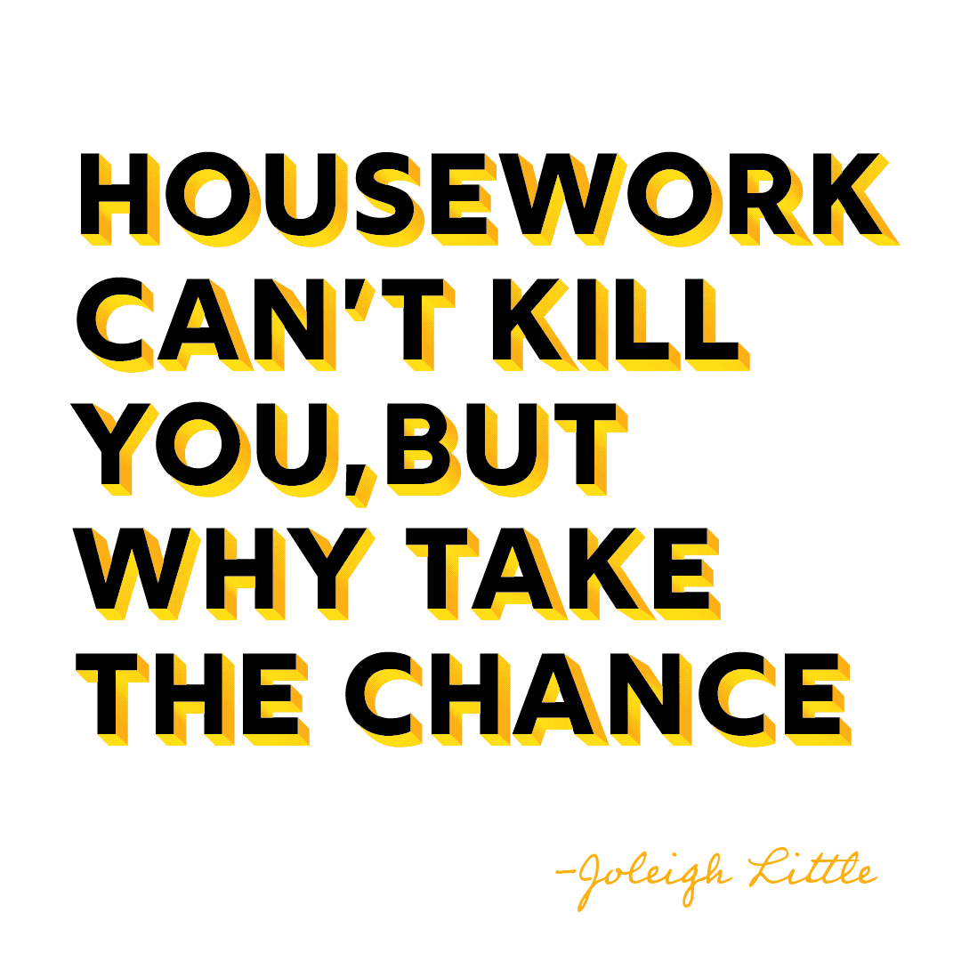 Quote: housework can't kill you but why take the chance?
