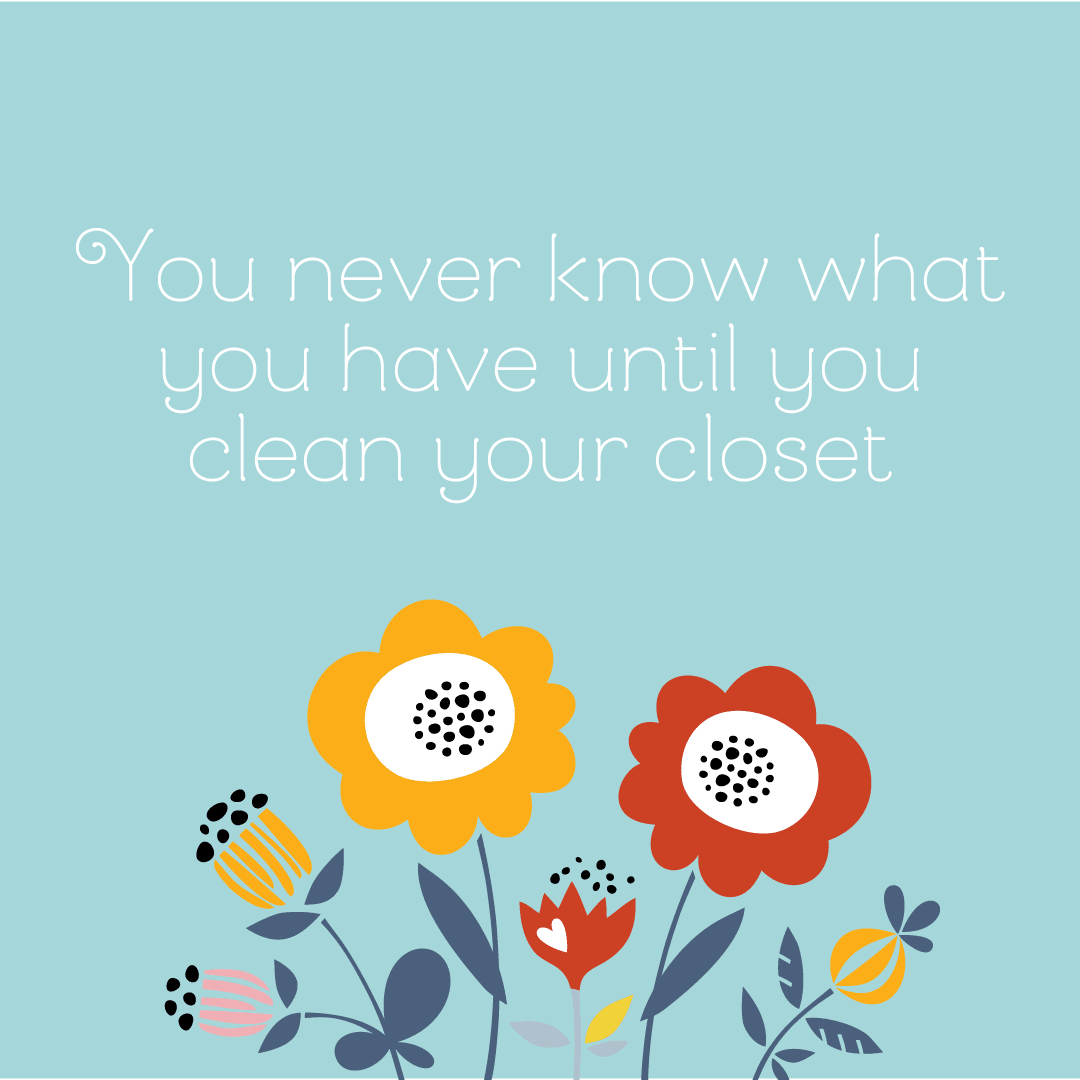 Text: You never know what you have until you clean your closet.